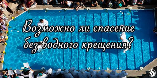 Возможно ли спасение без водного крещения?
